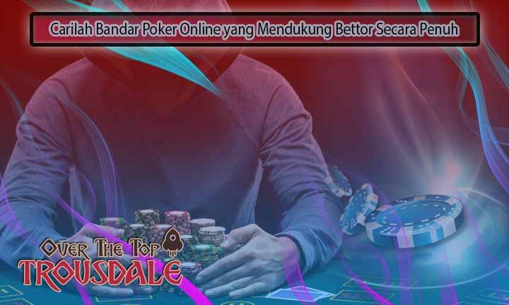 Carilah Bandar Poker Online yang Mendukung Bettor Secara Penuh